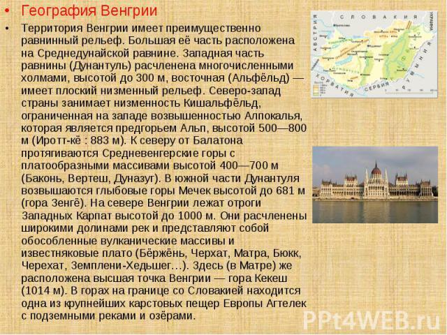 География Венгрии География Венгрии Территория Венгрии имеет преимущественно равнинный рельеф. Большая её часть расположена на Среднедунайской равнине. Западная часть равнины (Дунантуль) расчленена многочисленными холмами, высотой до 300 м, восточна…