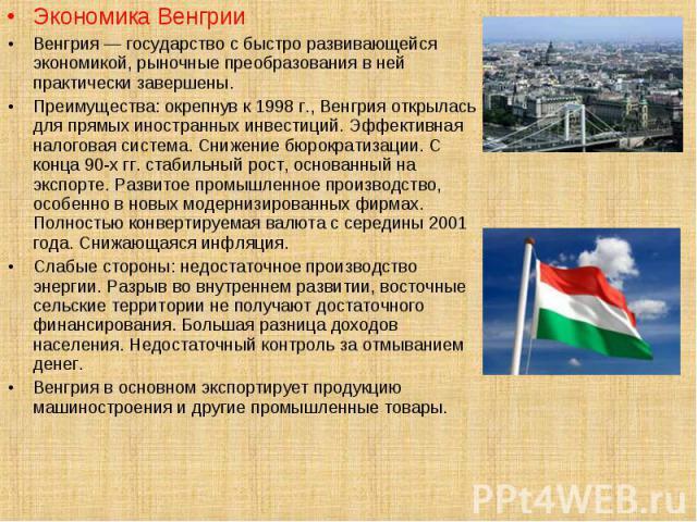 Экономика Венгрии Экономика Венгрии Венгрия — государство с быстро развивающейся экономикой, рыночные преобразования в ней практически завершены. Преимущества: окрепнув к 1998 г., Венгрия открылась для прямых иностранных инвестиций. Эффективная нало…
