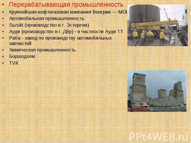 Перерабатывающая промышленность Перерабатывающая промышленность Крупнейшая нефтегазовая компания Венгрии — MOL. Автомобильная промышленность Suzuki (производство в г. Эстергом) Ауди (производство в г. Дёр) - в частности Ауди ТТ Раба - завод по произ…