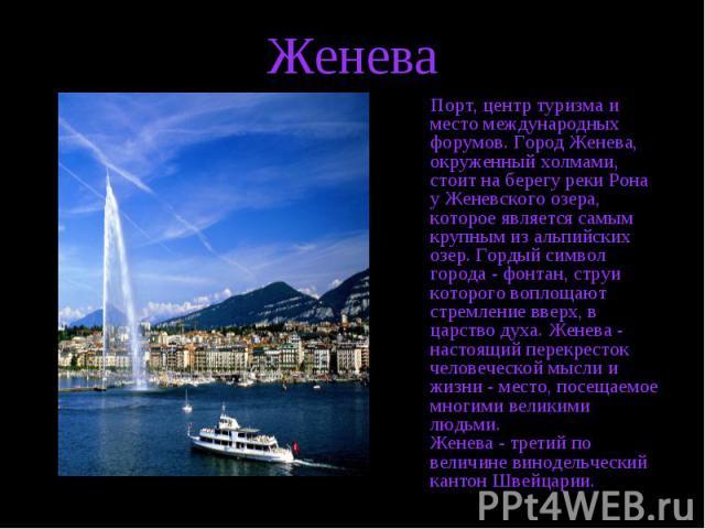 Порт, центр туризма и место международных форумов. Город Женева, окруженный холмами, стоит на берегу реки Рона у Женевского озера, которое является самым крупным из альпийских озер. Гордый символ города - фонтан, струи которого воплощают стремление …