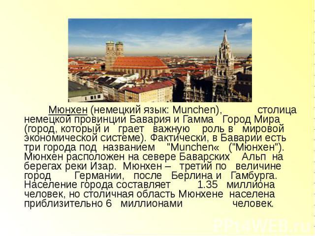 """Мюнхен (немецкий язык: Munchen), столица немецкой провинции Бавария и Гамма Город Мира (город, который и грает важную роль в мировой экономической системе). Фактически, в Баварии есть три города под названием """"Munchen« (""""Мюнхен""""). Мюн…"""