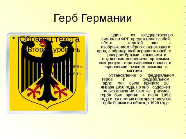 Герб Германии Один из государственных символов ФРГ, представляет собой жёлто - золотой щит с изображениемчёрногоодноглавого орла, с обращенной вправо головой, с распростёртыми крыльями и опущенным оперением, красными смотрящего геральдич…