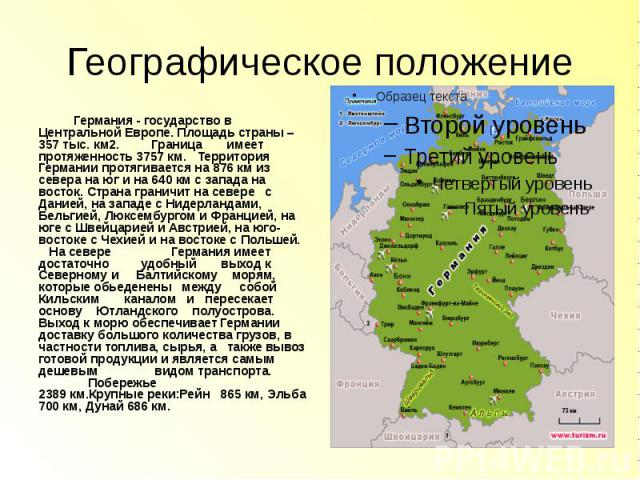 Географическое положение Германия - государство в Центральной Европе. Площадь страны – 357 тыс. км2. Граница имеет протяженность 3757 км. Территория Германии протягивается на 876 км из севера на юг и на 640 км с запада на восток. Страна граничит на …