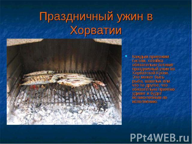 Каждым приезжим гостям, хозяйка обязательно готовит праздничный ужин из Хорватской Кухни. Это может быть рыба, шашлык или что-то другое, что обязательно приятно удивит и будет великолепным по исполнению. Каждым приезжим гостям, хозяйка обязательно г…