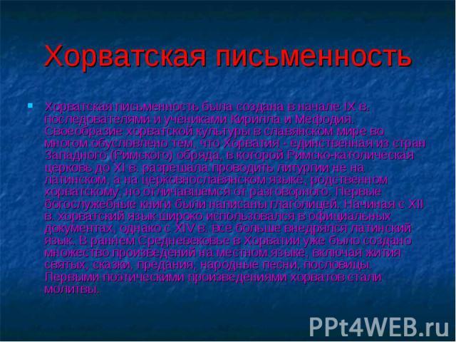 Хорватская письменность была создана в начале IX в. последователями и учениками Кирилла и Мефодия. Своеобразие хорватской культуры в славянском мире во многом обусловлено тем, что Хорватия - единственная из стран Западного (Римского) обряда, в котор…