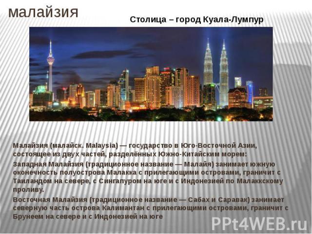 малайзия Малайзия (малайск. Malaysia) — государство в Юго-Восточной Азии, состоящее из двух частей, разделённых Южно-Китайским морем: Западная Малайзия (традиционное название — Малайя) занимает южную оконечность полуострова Малакка с прилегающими ос…
