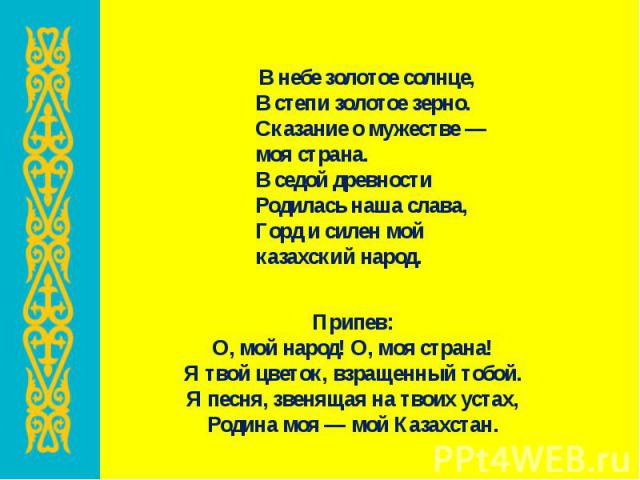 В небе золотое солнце, В степи золотое зерно. Сказание о мужестве — моя страна. В седой древности Родилась наша слава, Горд и силен мой казахский народ. В небе золотое солнце, В степи золотое зерно. Сказание о мужестве — моя страна. В седой древност…