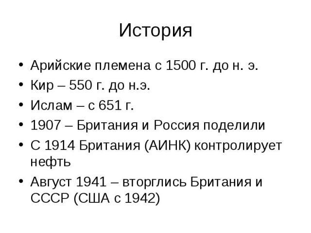 Арийские племена с 1500 г. до н. э. Арийские племена с 1500 г. до н. э. Кир – 550 г. до н.э. Ислам – с 651 г. 1907 – Британия и Россия поделили С 1914 Британия (АИНК) контролирует нефть Август 1941 – вторглись Британия и СССР (США с 1942)
