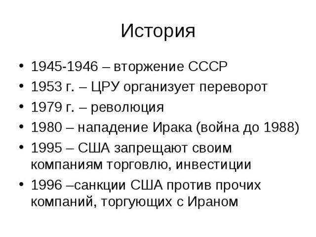 1945-1946 – вторжение СССР 1945-1946 – вторжение СССР 1953 г. – ЦРУ организует переворот 1979 г. – революция 1980 – нападение Ирака (война до 1988) 1995 – США запрещают своим компаниям торговлю, инвестиции 1996 –санкции США против прочих компаний, т…