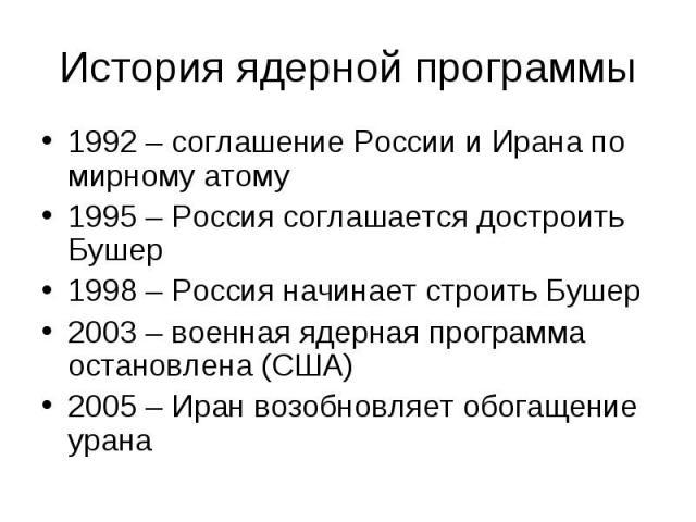 1992 – соглашение России и Ирана по мирному атому 1992 – соглашение России и Ирана по мирному атому 1995 – Россия соглашается достроить Бушер 1998 – Россия начинает строить Бушер 2003 – военная ядерная программа остановлена (США) 2005 – Иран возобно…