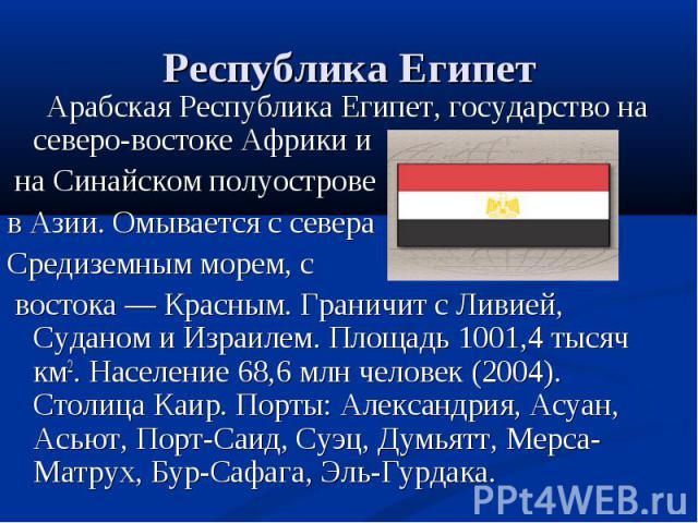 Арабская Республика Египет, государство на северо-востоке Африки и Арабская Республика Египет, государство на северо-востоке Африки и на Синайском полуострове в Азии. Омывается с севера Средиземным морем, с востока — Красным. Граничит с Ливией, Суда…