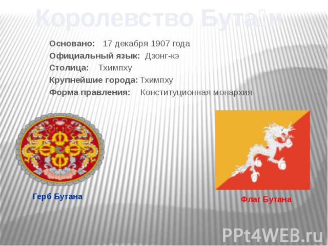 Основано: 17 декабря 1907 года Официальный язык: Дзонг-кэ Столица: Тхимпху Крупнейшие города: Тхимпху Форма правления: Конституционная монархия
