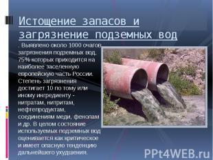 Истощение запасов и загрязнение подземных вод . Выявлено около 1000 очагов загря
