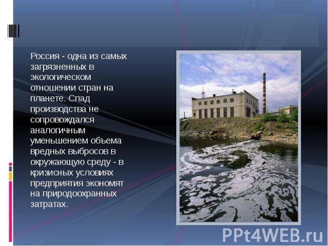 Россия - одна из самых загрязненных в экологическом отношении стран на планете. Спад производства не сопровождался аналогичным уменьшением объема вредных выбросов в окружающую среду - в кризисных условиях предприятия экономят на природоохранных затратах.