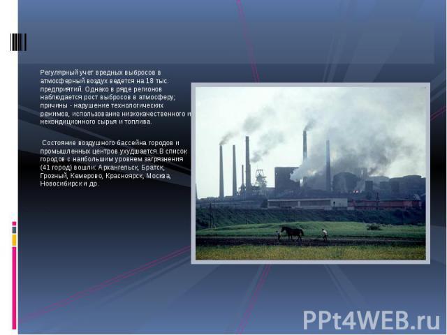 Регулярный учет вредных выбросов в атмосферный воздух ведется на 18 тыс. предприятий. Однако в ряде регионов наблюдается рост выбросов в атмосферу; причины - нарушение технологических режимов, использование низкокачественного и некондиционного сырья…