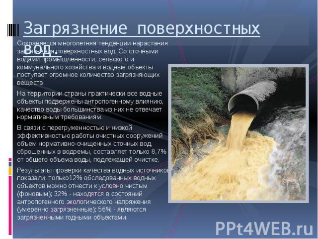 Загрязнение поверхностных вод. Сохраняется многолетняя тенденции нарастания загрязнения поверхностных вод. Со сточными водами промышленности, сельского и коммунального хозяйства и водные объекты поступает огромное количество загрязняющих веществ. На…