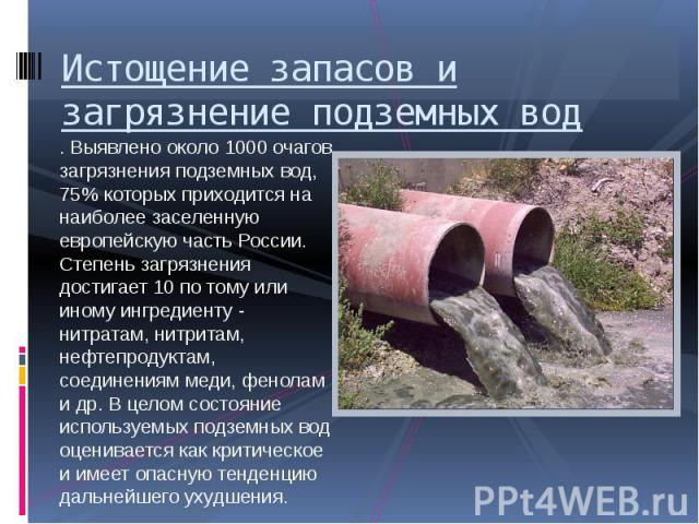 Истощение запасов и загрязнение подземных вод . Выявлено около 1000 очагов загрязнения подземных вод, 75% которых приходится на наиболее заселенную европейскую часть России. Степень загрязнения достигает 10 по тому или иному ингредиенту - нитратам, …