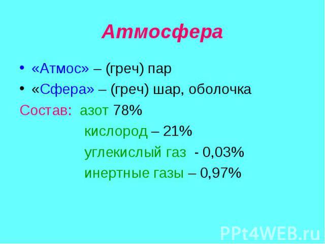 «Атмос» – (греч) пар «Атмос» – (греч) пар «Сфера» – (греч) шар, оболочка Состав: азот 78% кислород – 21% углекислый газ - 0,03% инертные газы – 0,97%