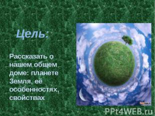 Цель: Рассказать о нашем общем доме: планете Земля, её особенностях, свойствах