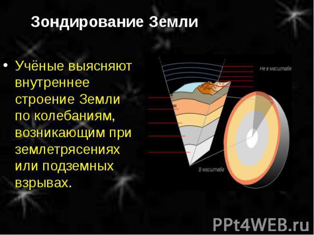 Учёные выясняют внутреннее строение Земли по колебаниям, возникающим при землетрясениях или подземных взрывах. Учёные выясняют внутреннее строение Земли по колебаниям, возникающим при землетрясениях или подземных взрывах.