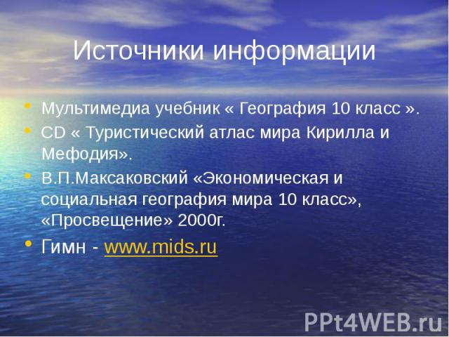 Источники информации Мультимедиа учебник « География 10 класс ». CD « Туристический атлас мира Кирилла и Мефодия». В.П.Максаковский «Экономическая и социальная география мира 10 класс», «Просвещение» 2000г. Гимн - www.mids.ru