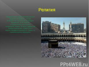 Религия Официальная и единственная религия Саудовской Аравии — ислам. Большинств