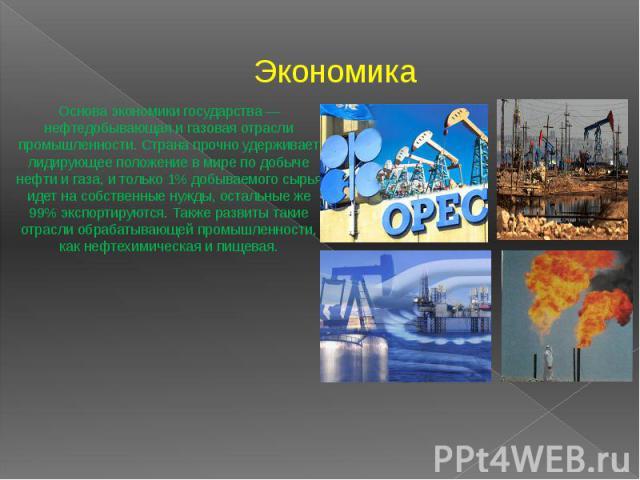 Экономика Основа экономики государства — нефтедобывающая и газовая отрасли промышленности. Страна прочно удерживает лидирующее положение в мире по добыче нефти и газа, и только 1% добываемого сырья идет на собственные нужды, остальные же 99% экспорт…