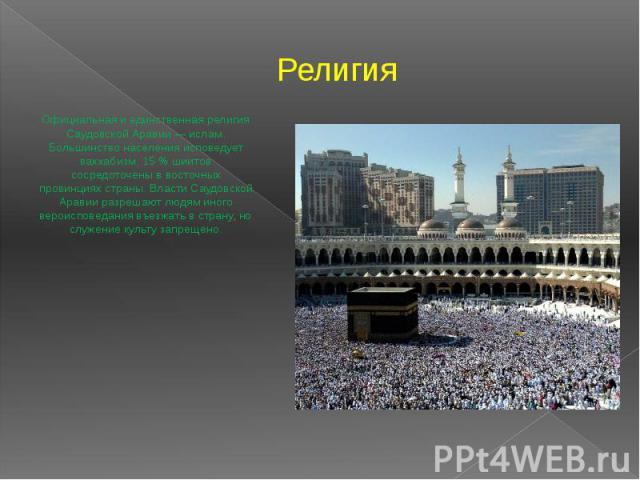 Религия Официальная и единственная религия Саудовской Аравии — ислам. Большинство населения исповедует ваххабизм. 15% шиитов сосредоточены в восточных провинциях страны. Власти Саудовской Аравии разрешают людям иного вероисповедания въезжать в…