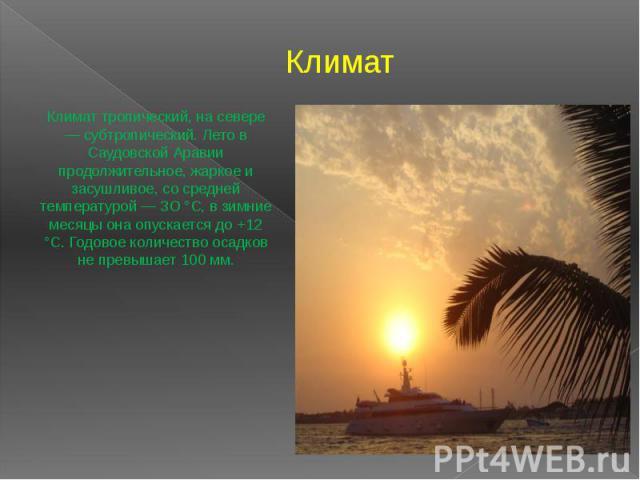 Климат Климат тропический, на севере — субтропический. Лето в Саудовской Аравии продолжительное, жаркое и засушливое, со средней температурой — 3О °С, в зимние месяцы она опускается до +12 °С. Годовое количество осадков не превышает 100 мм.