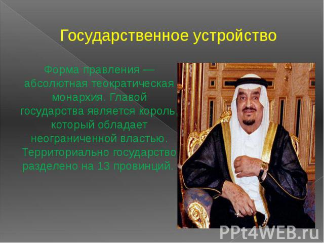 Государственное устройство Форма правления — абсолютная теократическая монархия. Главой государства является король, который обладает неограниченной властью. Территориально государство разделено на 13 провинций.
