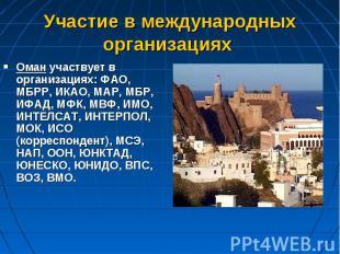 Оман участвует в организациях: ФАО, МБРР, ИКАО, MAP, МБР, ИФАД, МФК, МВФ, ИМО, И