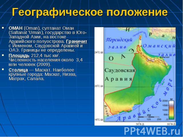 ОМАН (Oman), султанат Оман (Saltanat 'Uman), государство в Юго-Западной Азии, на востоке Аравийского полуострова. Граничит с Йеменом, Саудовской Аравией и ОАЭ. Границы не определены. ОМАН (Oman), султанат Оман (Saltanat 'Uman), государство в Юго-Зап…