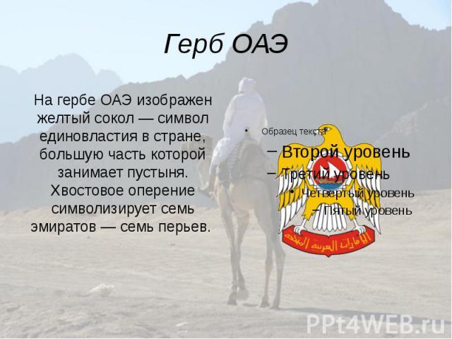 Герб ОАЭ На гербе ОАЭ изображен желтый сокол— символ единовластия в стране, большую часть которой занимает пустыня. Хвостовое оперение символизирует семь эмиратов— семь перьев.