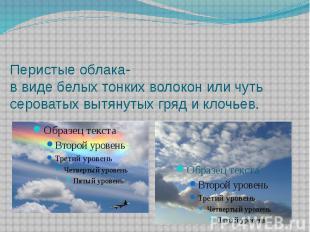 Перистые облака- в виде белых тонких волокон или чуть сероватых вытянутых гряд и