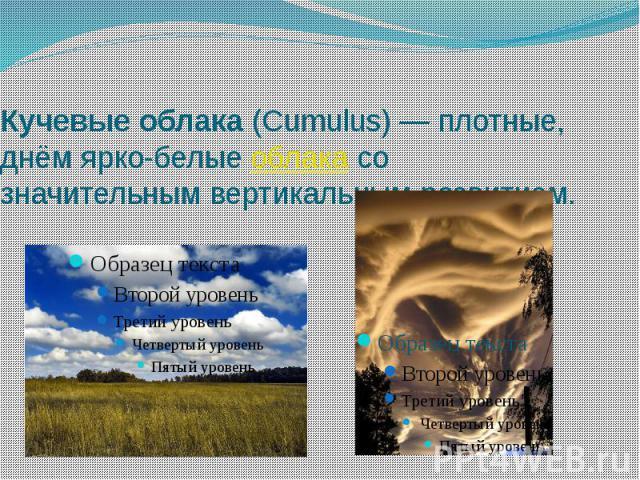 Кучевые облака (Cumulus)— плотные, днём ярко-белые облака со значительным вертикальным развитием.