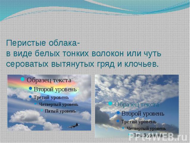 Перистые облака- в виде белых тонких волокон или чуть сероватых вытянутых гряд и клочьев.