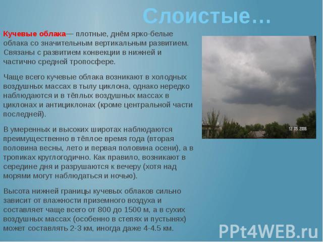 Слоистые… Кучевые облака— плотные, днём ярко-белые облака со значительным вертикальным развитием. Связаны с развитием конвекции в нижней и частично средней тропосфере. Чаще всего кучевые облака возникают в холодных воздушных массах в тылу циклона, о…