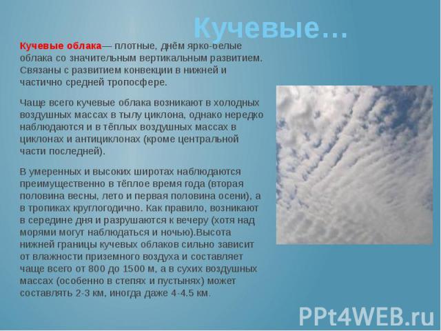 Кучевые… Кучевые облака— плотные, днём ярко-белые облака со значительным вертикальным развитием. Связаны с развитием конвекции в нижней и частично средней тропосфере. Чаще всего кучевые облака возникают в холодных воздушных массах в тылу циклона, од…