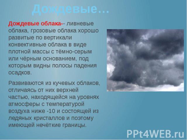 Дождевые… Дождевые облака-- ливневые облака, грозовые облака хорошо развитые по вертикали конвективные облака в виде плотной массы с тёмно-серым или чёрным основанием, под которым видны полосы падения осадков. Развиваются из кучевых облаков, отличая…