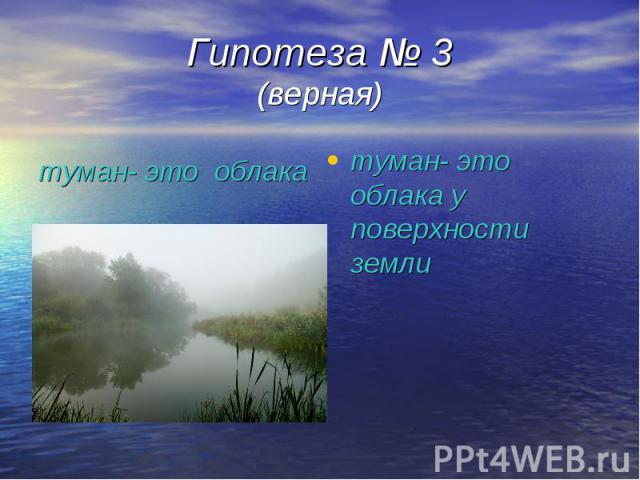 Гипотеза № 3 (верная) туман- это облака у поверхности земли