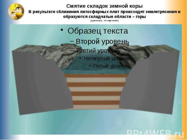 Смятие складок земной коры В результате сближения литосферных плит происходят землетрясения и образуются складчатые области – горы (щелкнуть по картинке)