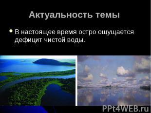 Актуальность темы В настоящее время остро ощущается дефицит чистой воды.