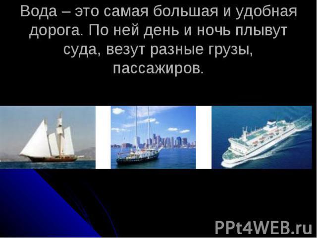Вода – это самая большая и удобная дорога. По ней день и ночь плывут суда, везут разные грузы, пассажиров.