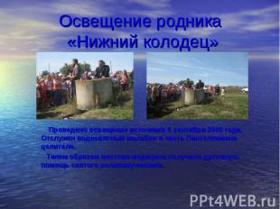 Проведено освещение источника 6 сентября 2009 года. Отслужен водосвятный молебен