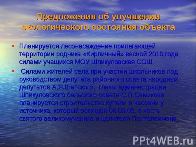 Планируется лесонасаждение прилегающей территории родника «Кирпичный» весной 2010 года силами учащихся МОУ Шпикуловская СОШ. Планируется лесонасаждение прилегающей территории родника «Кирпичный» весной 2010 года силами учащихся МОУ Шпикуловская СОШ.…
