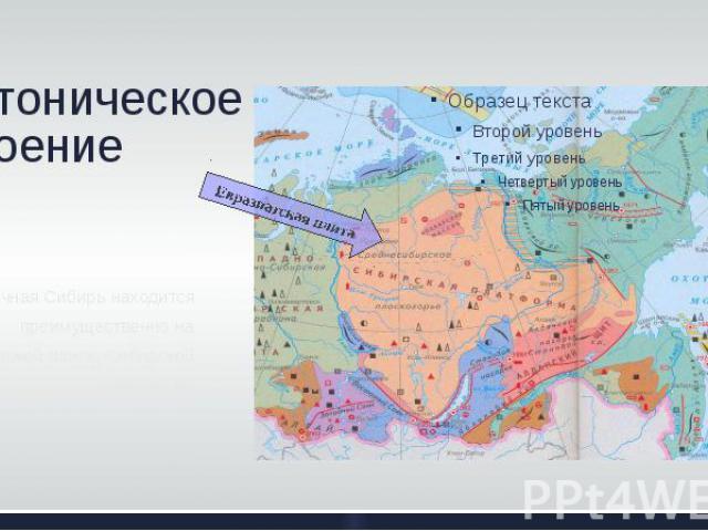 Тектоническое строение Восточная Сибирь находится преимущественно на Евразиатской плите, Сибирской платформе
