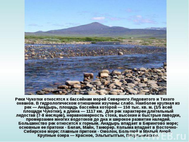Реки Чукотки относятся к бассейнам морей Северного Ледовитого и Тихого океанов. В гидрологическом отношении изучены слабо. Наиболее крупная из рек — Анадырь, площадь бассейна которой — 150 тыс. кв. м. (1/5 всей площади Чукотки), а длина — 1117 км. Д…