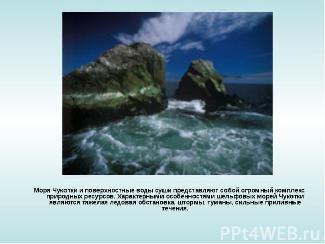 Моря Чукотки и поверхностные воды суши представляют собой огромный комплекс природных ресурсов. Характерными особенностями шельфовых морей Чукотки являются тяжелая ледовая обстановка, штормы, туманы, сильные приливные течения. Моря Чукотки и поверхн…