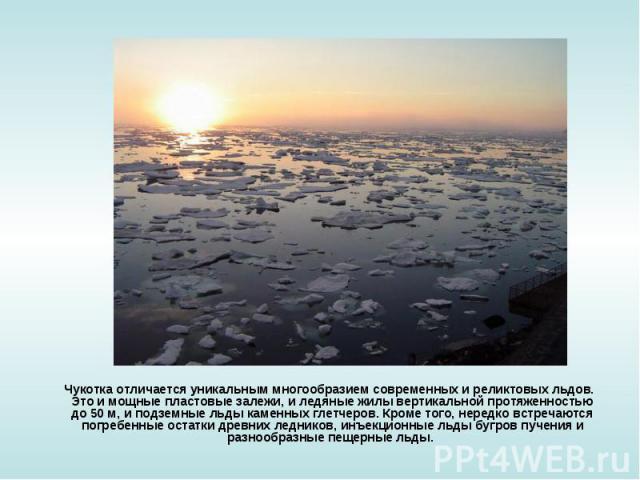 Чукотка отличается уникальным многообразием современных и реликтовых льдов. Это и мощные пластовые залежи, и ледяные жилы вертикальной протяженностью до 50 м, и подземные льды каменных глетчеров. Кроме того, нередко встречаются погребенные остатки д…