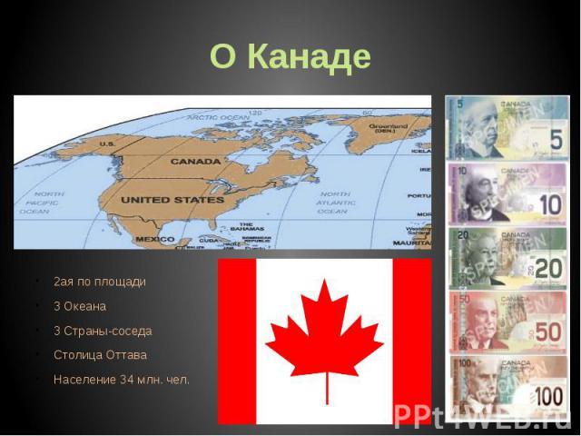 О Канаде 2ая по площади 3 Океана 3 Страны-соседа Столица Оттава Население 34 млн. чел.